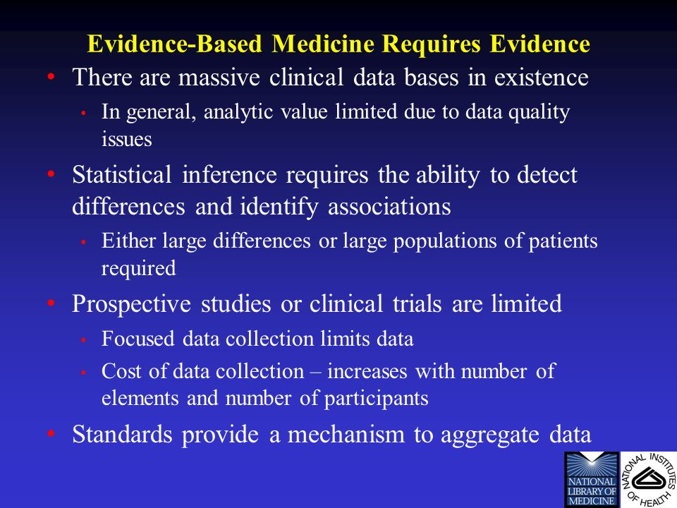 Evidence-Based Medicine Requires Evidence There are massive clinical data bases in existence In general, analytic value limited due to data quality issues Statistical inference requires the ability to detect differences and identify associations Either large differences or large populations of patients required Prospective studies or clinical trials are limited Focused data collection limits data Cost of data collection – increases with number of elements and number of participants Standards provide a mechanism to aggregate data