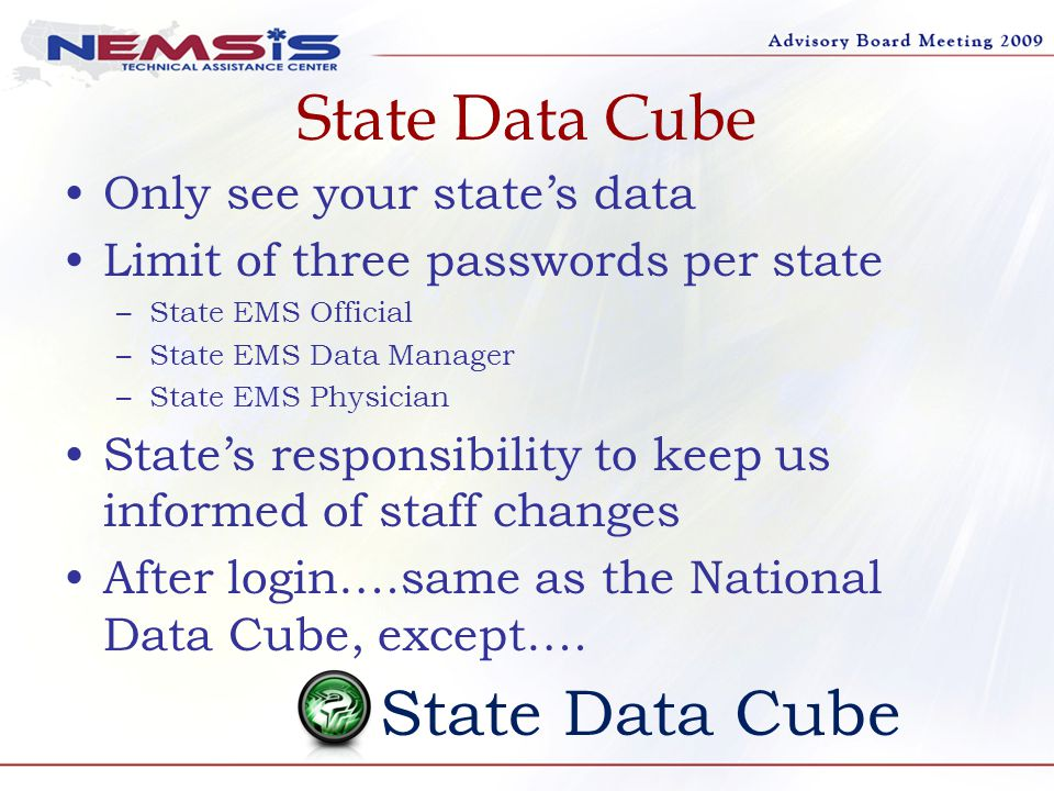 State Data Cube Only see your state's data Limit of three passwords per state –State EMS Official –State EMS Data Manager –State EMS Physician State's responsibility to keep us informed of staff changes After login….same as the National Data Cube, except….