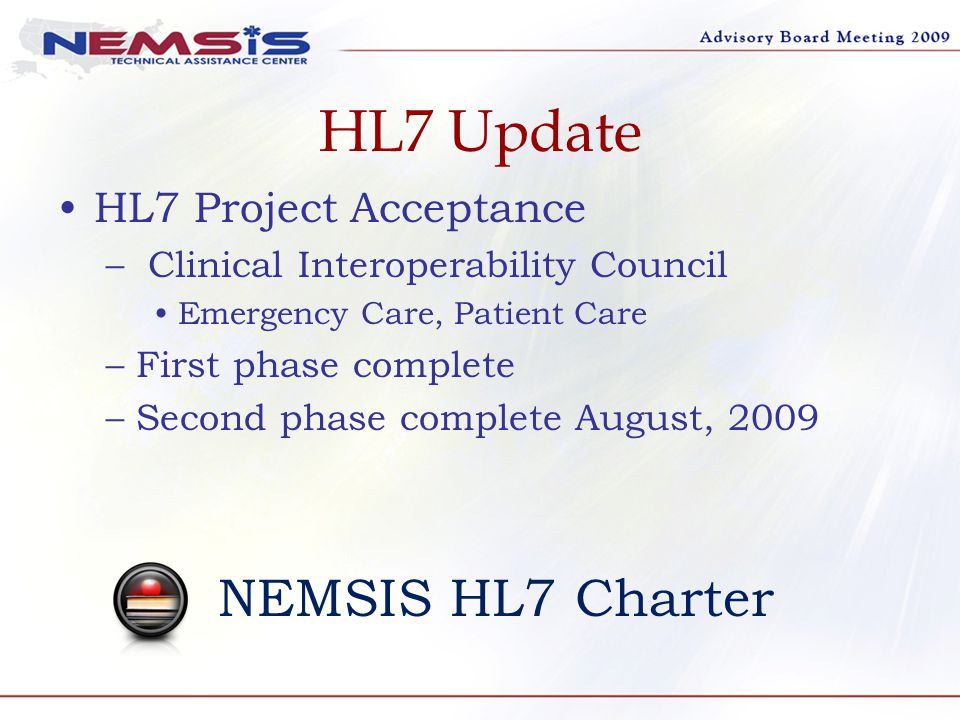 HL7 Update HL7 Project Acceptance – Clinical Interoperability Council Emergency Care, Patient Care –First phase complete –Second phase complete August, 2009 NEMSIS HL7 Charter