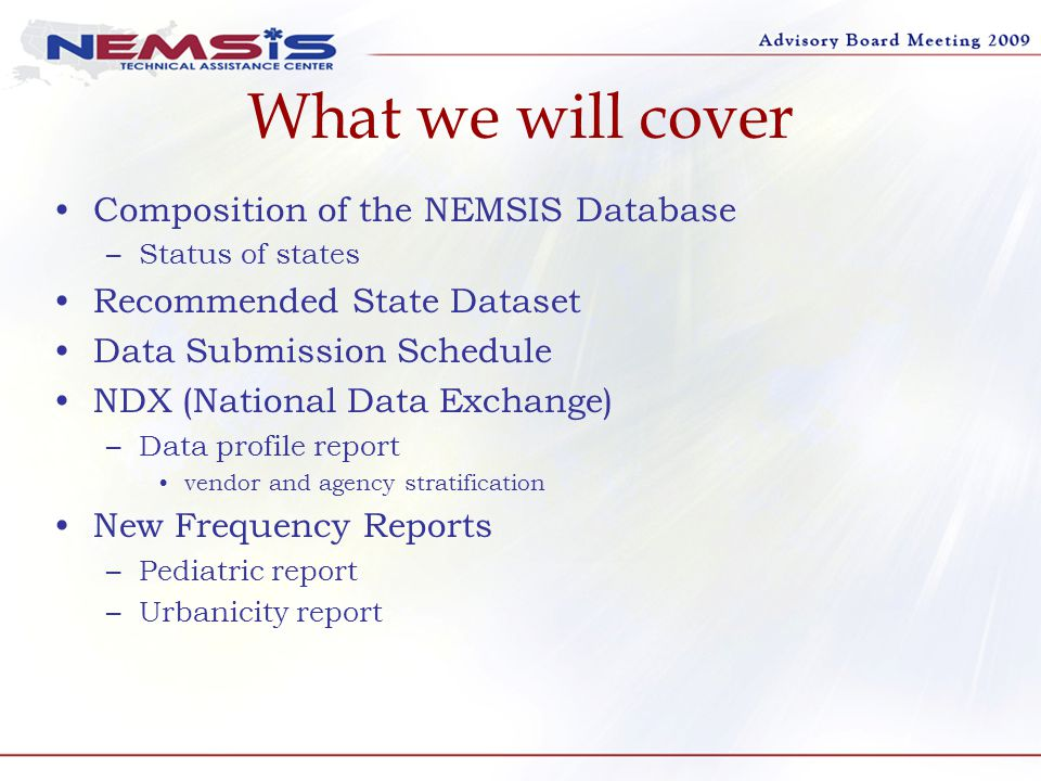 What we will cover Composition of the NEMSIS Database –Status of states Recommended State Dataset Data Submission Schedule NDX (National Data Exchange) –Data profile report vendor and agency stratification New Frequency Reports –Pediatric report –Urbanicity report