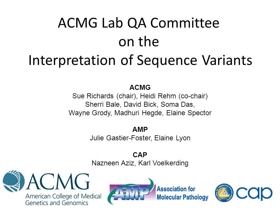 ACMG Lab QA Committee on the Interpretation of Sequence Variants ACMG Sue Richards (chair), Heidi Rehm (co-chair) Sherri Bale, David Bick, Soma Das, W
