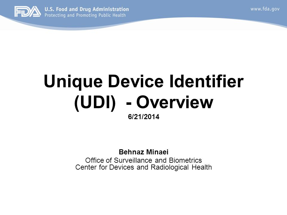 Unique Device Identifier (UDI) - Overview 6/21/2014 Behnaz Minaei Office of Surveillance and Biometrics Center for Devices and Radiological Health
