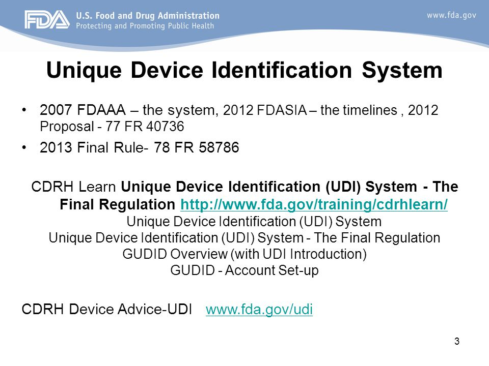 3 Unique Device Identification System 2007 FDAAA – the system, 2012 FDASIA – the timelines, 2012 Proposal - 77 FR 40736 2013 Final Rule- 78 FR 58786 CDRH Learn Unique Device Identification (UDI) System - The Final Regulation http://www.fda.gov/training/cdrhlearn/ Unique Device Identification (UDI) Systemhttp://www.fda.gov/training/cdrhlearn/ Unique Device Identification (UDI) System - The Final Regulation GUDID Overview (with UDI Introduction) GUDID - Account Set-up CDRH Device Advice-UDI www.fda.gov/udiwww.fda.gov/udi