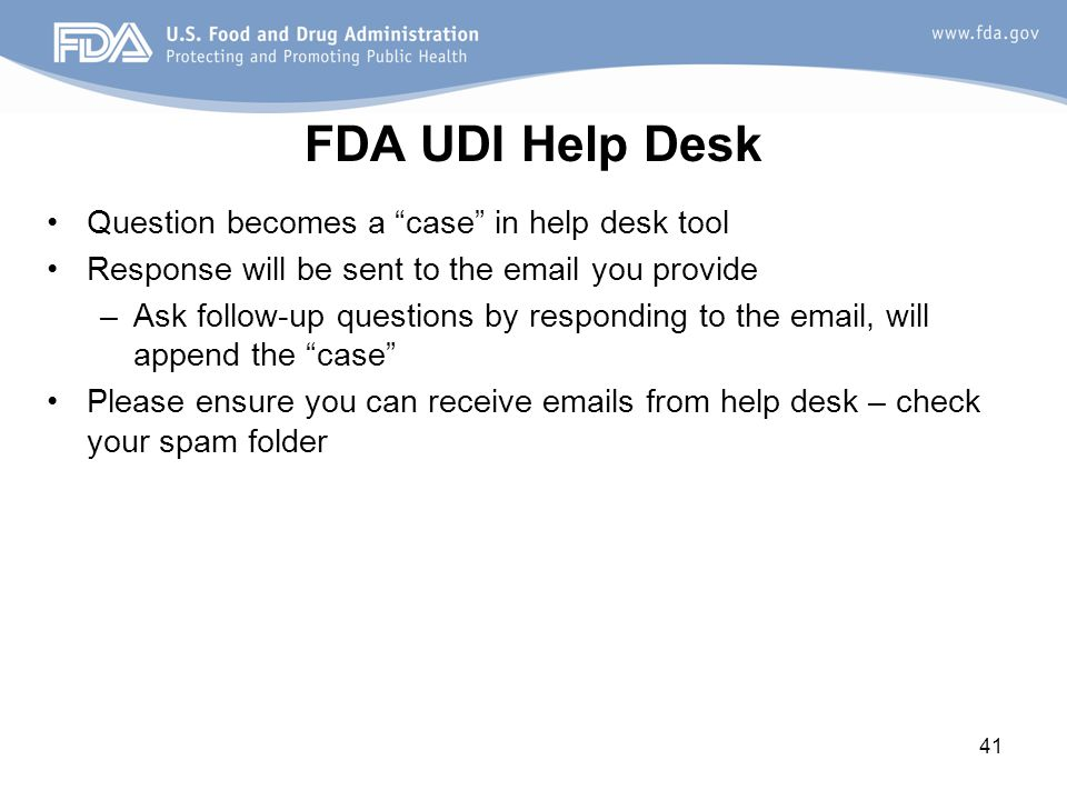 41 FDA UDI Help Desk Question becomes a case in help desk tool Response will be sent to the email you provide –Ask follow-up questions by responding to the email, will append the case Please ensure you can receive emails from help desk – check your spam folder