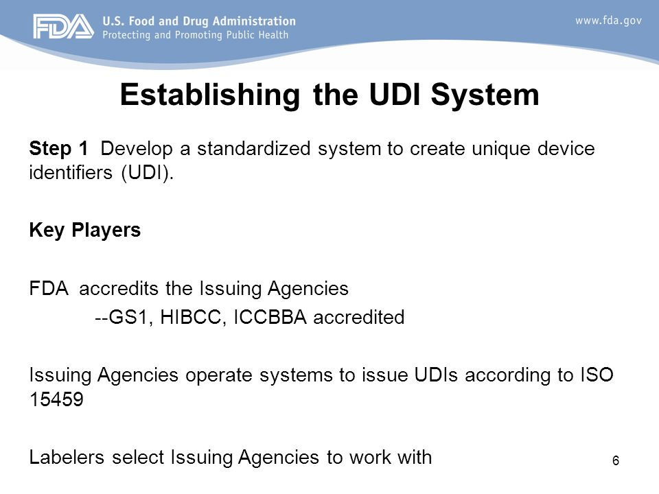 6 Establishing the UDI System Step 1 Develop a standardized system to create unique device identifiers (UDI).
