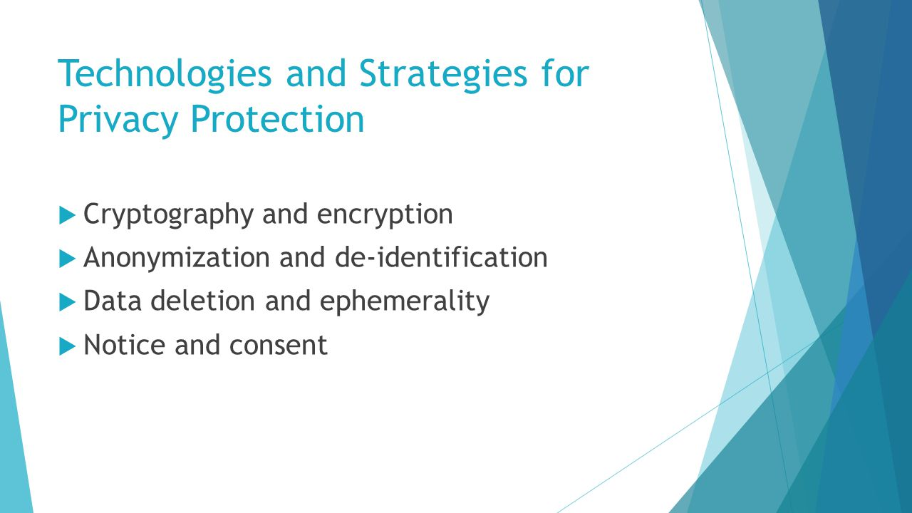 Technologies and Strategies for Privacy Protection  Cryptography and encryption  Anonymization and de-identification  Data deletion and ephemerality  Notice and consent