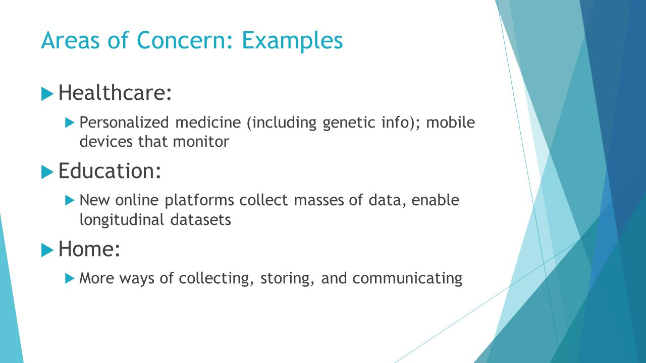 Areas of Concern: Examples  Healthcare:  Personalized medicine (including genetic info); mobile devices that monitor  Education:  New online platforms collect masses of data, enable longitudinal datasets  Home:  More ways of collecting, storing, and communicating