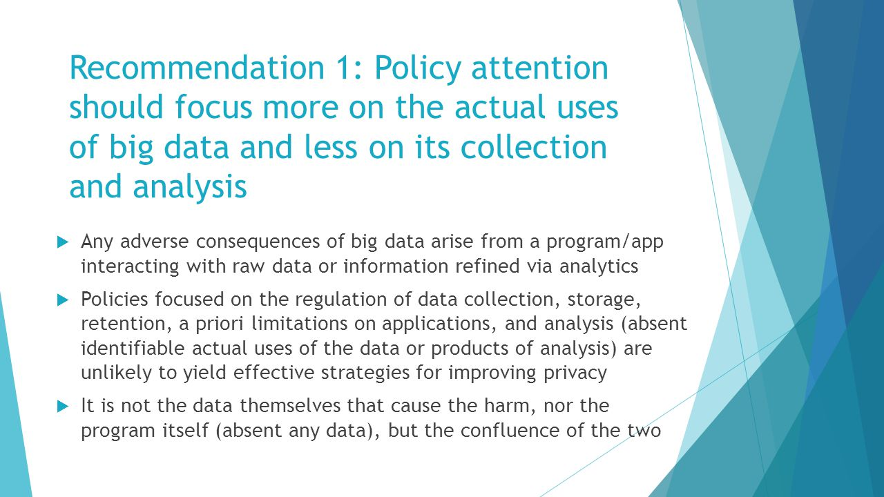 Recommendation 1: Policy attention should focus more on the actual uses of big data and less on its collection and analysis  Any adverse consequences of big data arise from a program/app interacting with raw data or information refined via analytics  Policies focused on the regulation of data collection, storage, retention, a priori limitations on applications, and analysis (absent identifiable actual uses of the data or products of analysis) are unlikely to yield effective strategies for improving privacy  It is not the data themselves that cause the harm, nor the program itself (absent any data), but the confluence of the two