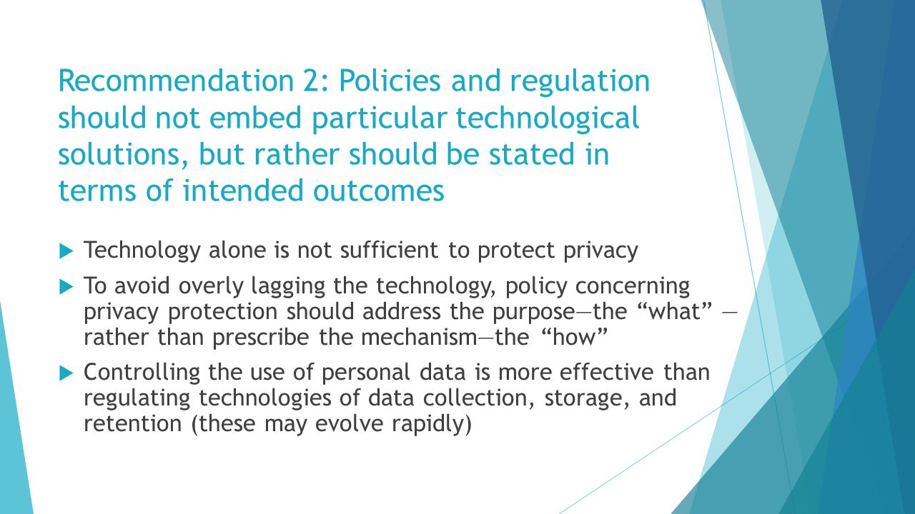 Recommendation 2: Policies and regulation should not embed particular technological solutions, but rather should be stated in terms of intended outcomes  Technology alone is not sufficient to protect privacy  To avoid overly lagging the technology, policy concerning privacy protection should address the purpose—the what — rather than prescribe the mechanism—the how  Controlling the use of personal data is more effective than regulating technologies of data collection, storage, and retention (these may evolve rapidly)