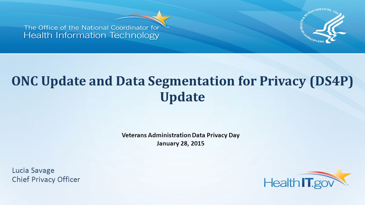 Lucia Savage Chief Privacy Officer ONC Update and Data Segmentation for Privacy (DS4P) Update Veterans Administration Data Privacy Day January 28, 2015