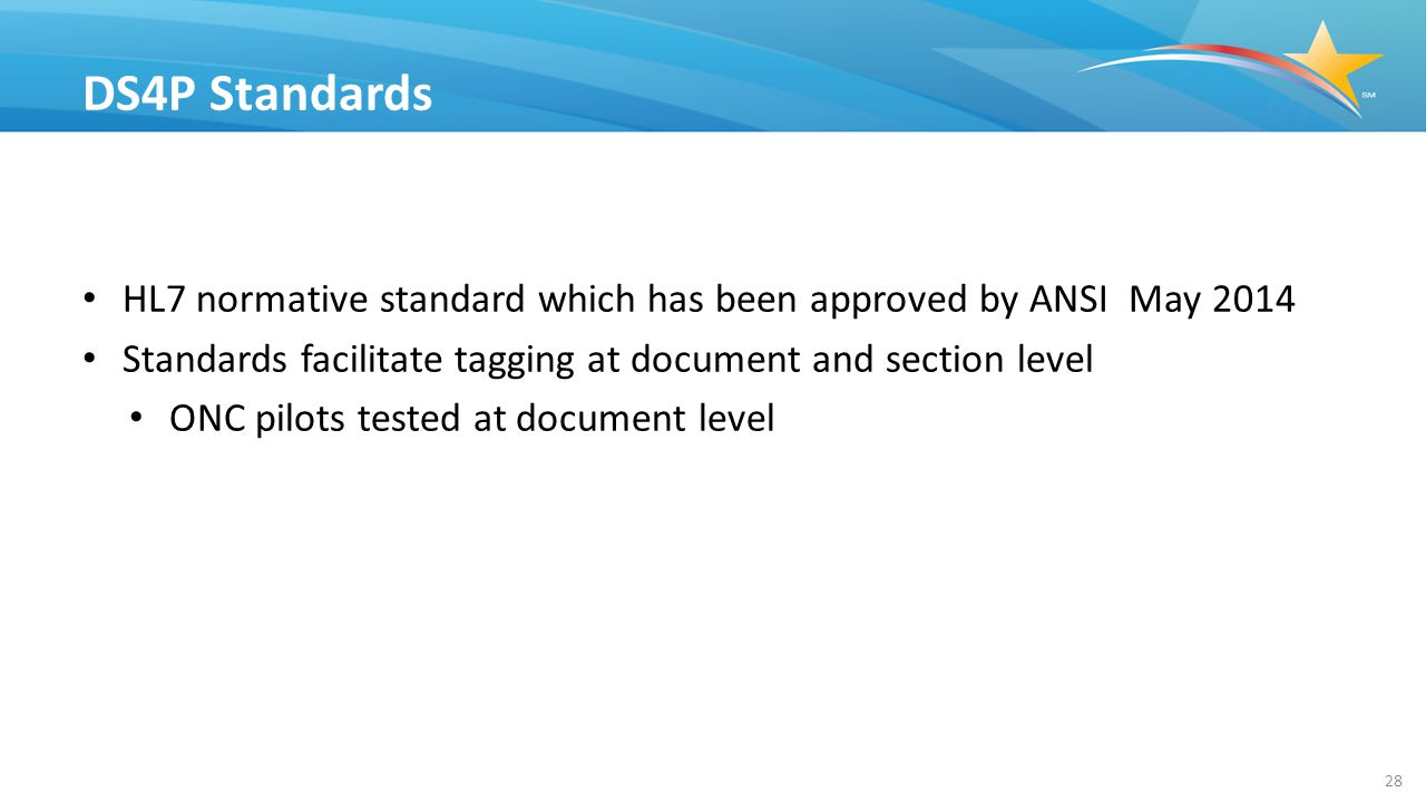 HL7 normative standard which has been approved by ANSI May 2014 Standards facilitate tagging at document and section level ONC pilots tested at document level DS4P Standards 28