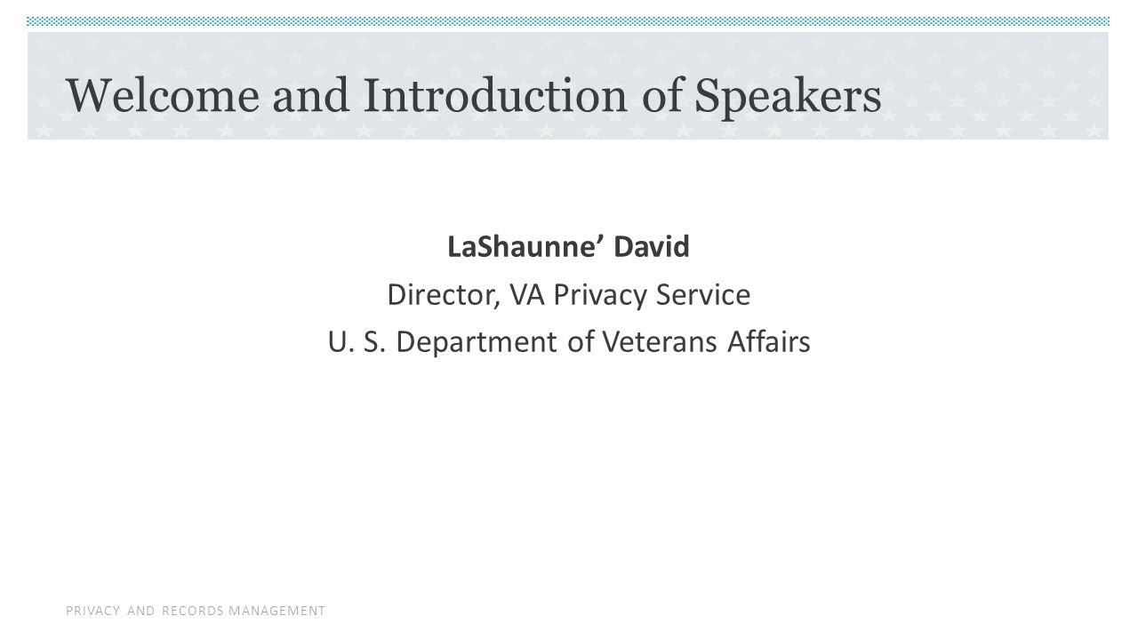 PRIVACY AND RECORDS MANAGEMENT Welcome and Introduction of Speakers LaShaunne' David Director, VA Privacy Service U.
