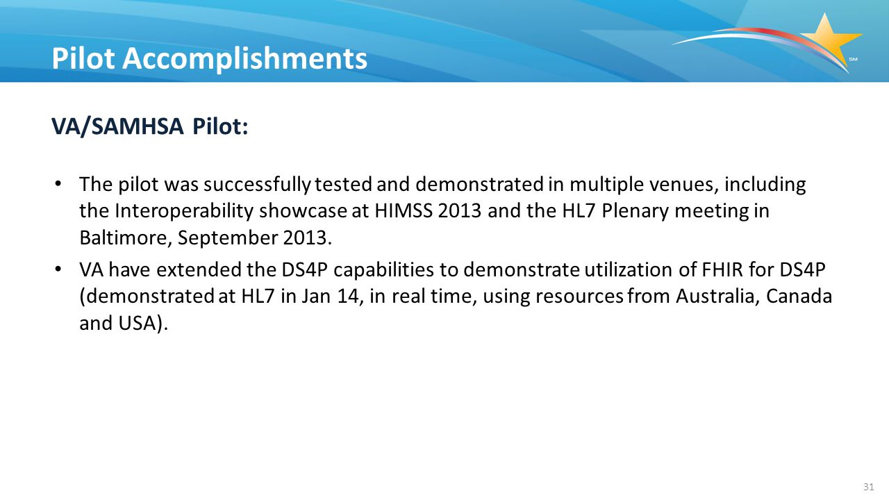 VA/SAMHSA Pilot: The pilot was successfully tested and demonstrated in multiple venues, including the Interoperability showcase at HIMSS 2013 and the HL7 Plenary meeting in Baltimore, September 2013.
