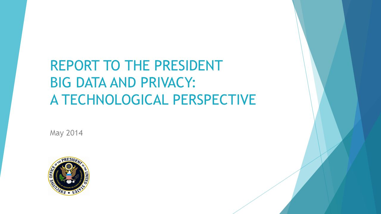 REPORT TO THE PRESIDENT BIG DATA AND PRIVACY: A TECHNOLOGICAL PERSPECTIVE May 2014