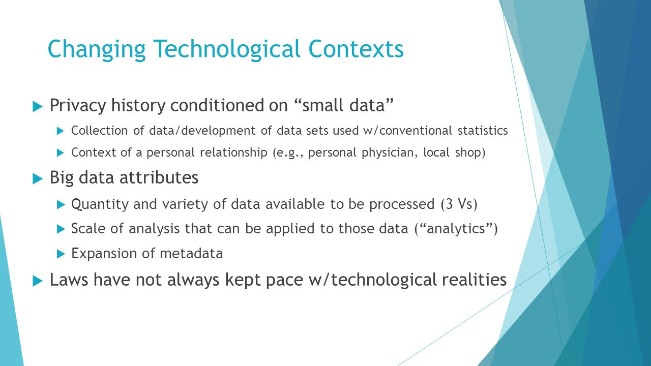 Changing Technological Contexts  Privacy history conditioned on small data  Collection of data/development of data sets used w/conventional statistics  Context of a personal relationship (e.g., personal physician, local shop)  Big data attributes  Quantity and variety of data available to be processed (3 Vs)  Scale of analysis that can be applied to those data ( analytics )  Expansion of metadata  Laws have not always kept pace w/technological realities