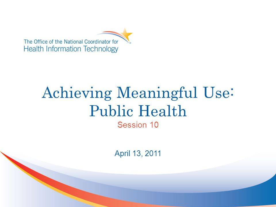 Achieving Meaningful Use: Public Health Session 10 April 13, 2011