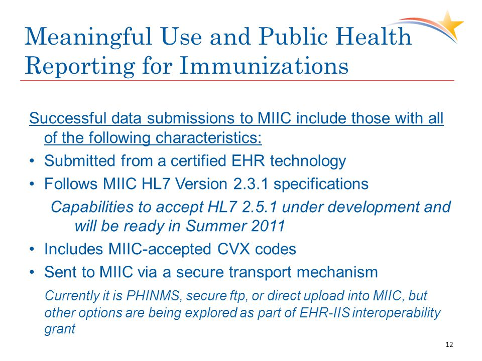 Meaningful Use and Public Health Reporting for Immunizations Successful data submissions to MIIC include those with all of the following characteristics: Submitted from a certified EHR technology Follows MIIC HL7 Version specifications Capabilities to accept HL under development and will be ready in Summer 2011 Includes MIIC-accepted CVX codes Sent to MIIC via a secure transport mechanism Currently it is PHINMS, secure ftp, or direct upload into MIIC, but other options are being explored as part of EHR-IIS interoperability grant 12