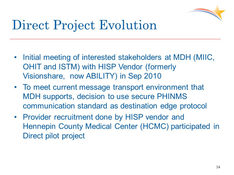 Direct Project Evolution Initial meeting of interested stakeholders at MDH (MIIC, OHIT and ISTM) with HISP Vendor (formerly Visionshare, now ABILITY) in Sep 2010 To meet current message transport environment that MDH supports, decision to use secure PHINMS communication standard as destination edge protocol Provider recruitment done by HISP vendor and Hennepin County Medical Center (HCMC) participated in Direct pilot project 14