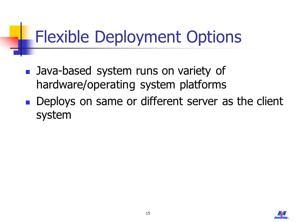 15 Flexible Deployment Options Java-based system runs on variety of hardware/operating system platforms Deploys on same or different server as the cli