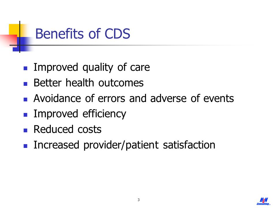 3 Benefits of CDS Improved quality of care Better health outcomes Avoidance of errors and adverse of events Improved efficiency Reduced costs Increase