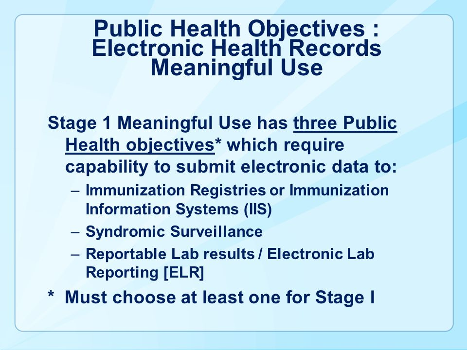 Public Health Objectives : Electronic Health Records Meaningful Use Stage 1 Meaningful Use has three Public Health objectives* which require capabilit