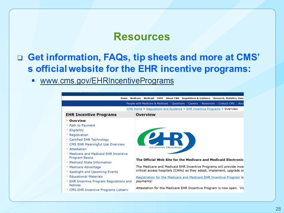 Resources  Get information, FAQs, tip sheets and more at CMS' s official website for the EHR incentive programs:  www.cms.gov/EHRIncentivePrograms w