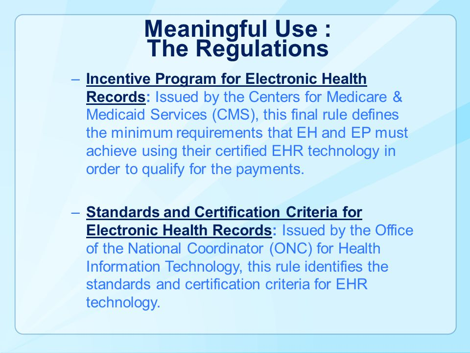 Meaningful Use : The Regulations –Incentive Program for Electronic Health Records: Issued by the Centers for Medicare & Medicaid Services (CMS), this