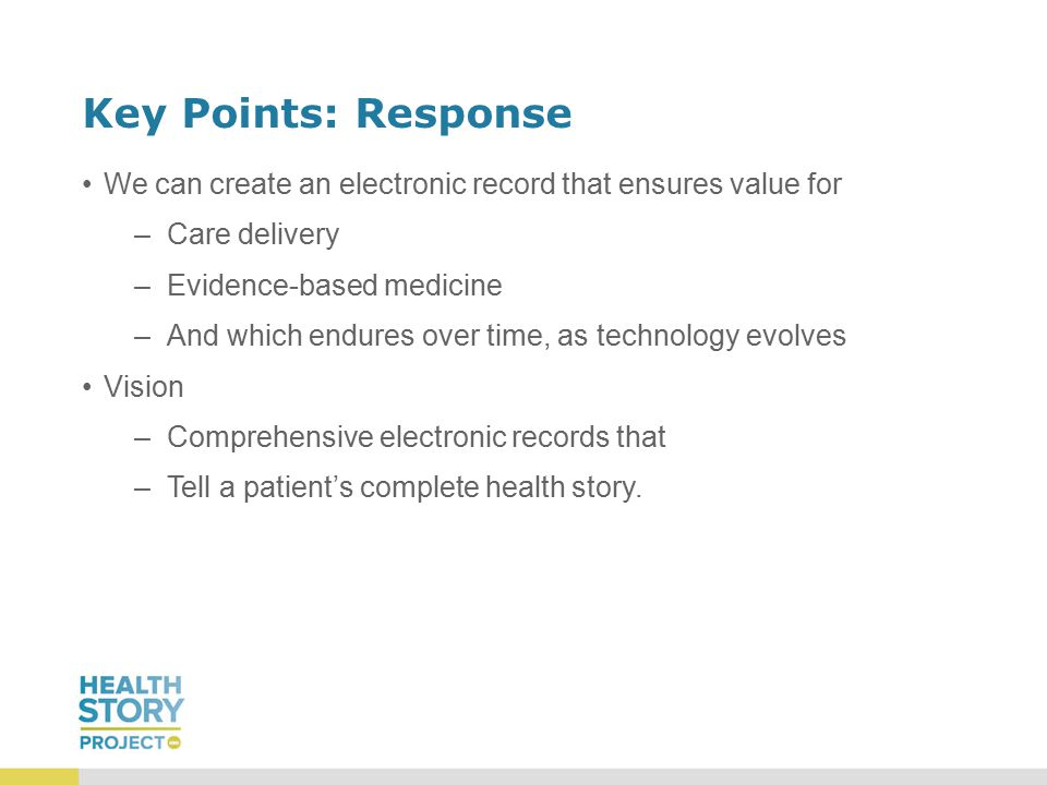 Key Points: Response We can create an electronic record that ensures value for –Care delivery –Evidence-based medicine –And which endures over time, as technology evolves Vision –Comprehensive electronic records that –Tell a patient's complete health story.