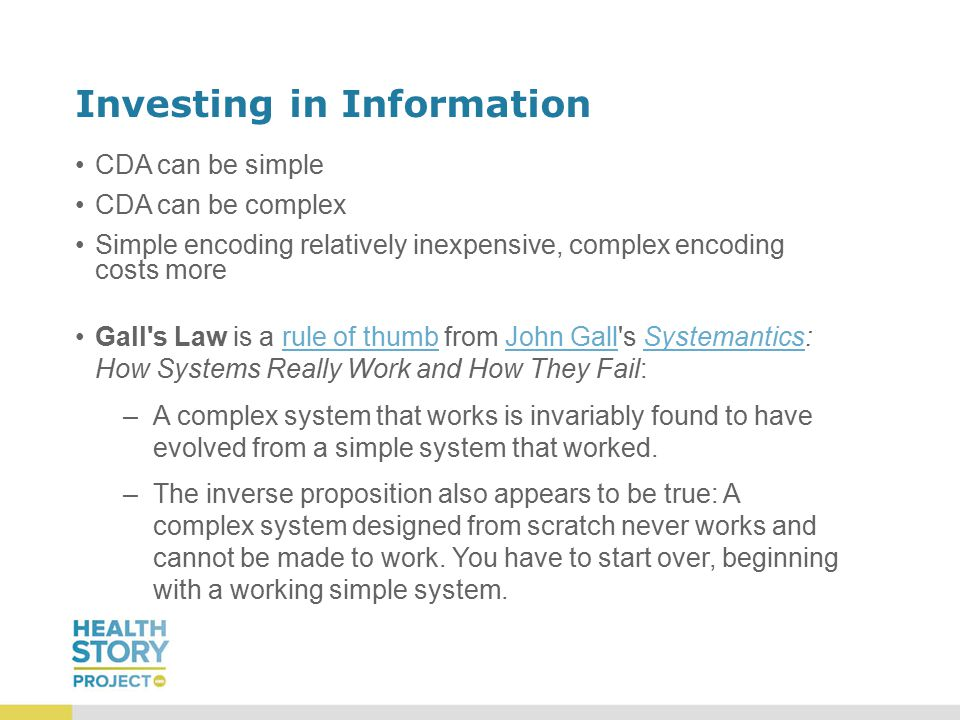 Investing in Information CDA can be simple CDA can be complex Simple encoding relatively inexpensive, complex encoding costs more Gall s Law is a rule of thumb from John Gall s Systemantics: How Systems Really Work and How They Fail: –A–A complex system that works is invariably found to have evolved from a simple system that worked.