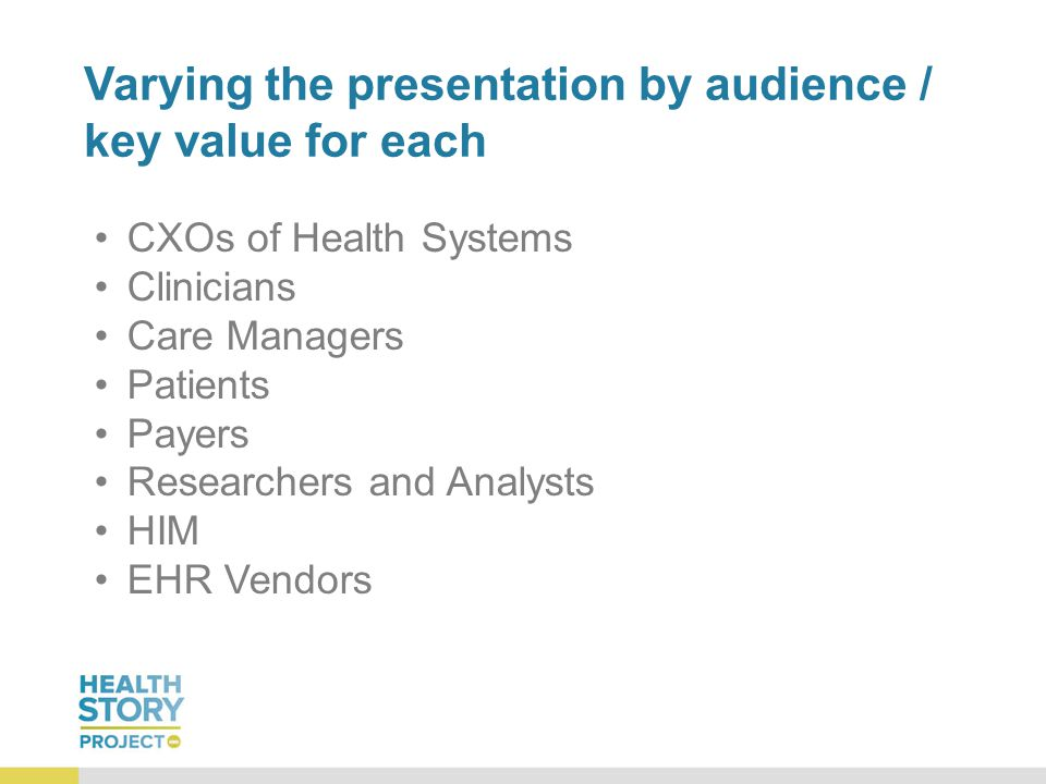 Varying the presentation by audience / key value for each CXOs of Health Systems Clinicians Care Managers Patients Payers Researchers and Analysts HIM EHR Vendors