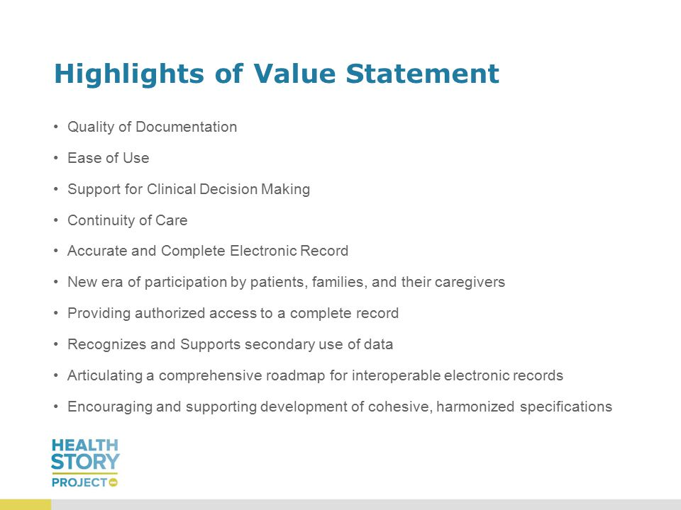 Highlights of Value Statement Quality of Documentation Ease of Use Support for Clinical Decision Making Continuity of Care Accurate and Complete Electronic Record New era of participation by patients, families, and their caregivers Providing authorized access to a complete record Recognizes and Supports secondary use of data Articulating a comprehensive roadmap for interoperable electronic records Encouraging and supporting development of cohesive, harmonized specifications