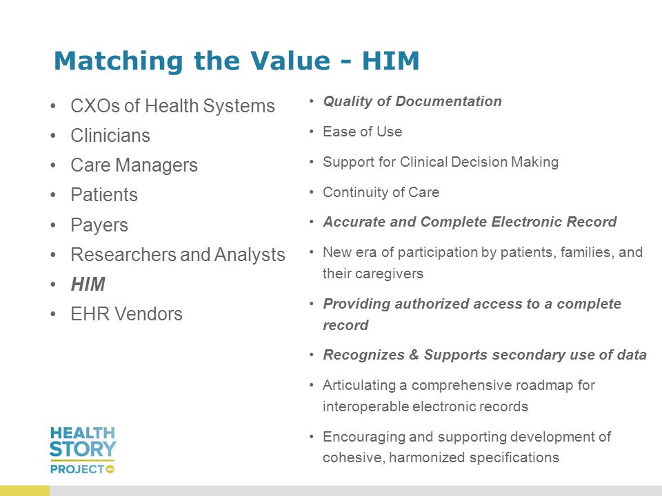 Matching the Value - HIM CXOs of Health Systems Clinicians Care Managers Patients Payers Researchers and Analysts HIM EHR Vendors Quality of Documentation Ease of Use Support for Clinical Decision Making Continuity of Care Accurate and Complete Electronic Record New era of participation by patients, families, and their caregivers Providing authorized access to a complete record Recognizes & Supports secondary use of data Articulating a comprehensive roadmap for interoperable electronic records Encouraging and supporting development of cohesive, harmonized specifications