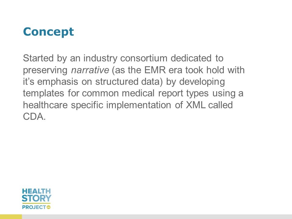Concept Started by an industry consortium dedicated to preserving narrative (as the EMR era took hold with it's emphasis on structured data) by developing templates for common medical report types using a healthcare specific implementation of XML called CDA.
