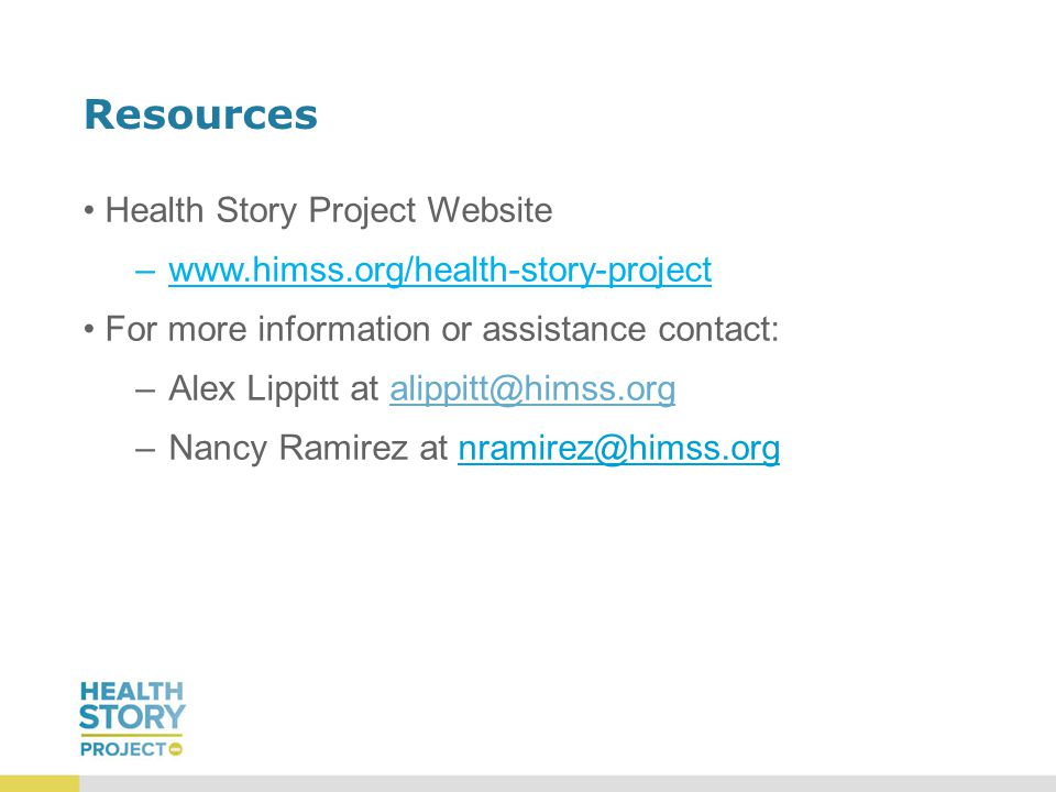 Resources Health Story Project Website –www.himss.org/health-story-project For more information or assistance contact: –Alex Lippitt at alippitt@himss.orgalippitt@himss.org –Nancy Ramirez at nramirez@himss.org
