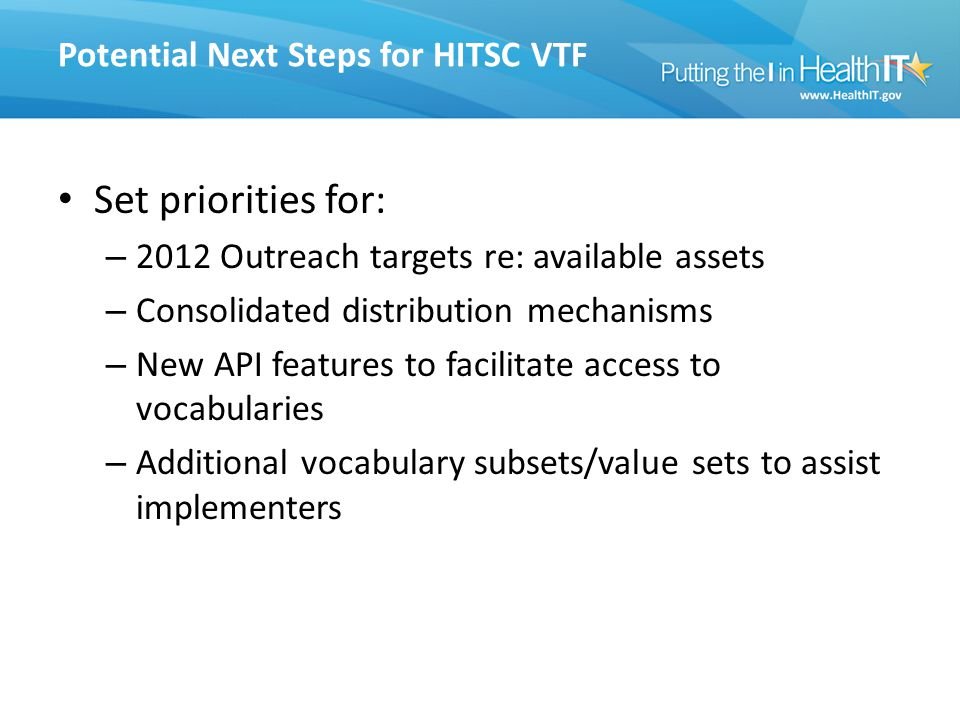 Potential Next Steps for HITSC VTF Set priorities for: – 2012 Outreach targets re: available assets – Consolidated distribution mechanisms – New API f