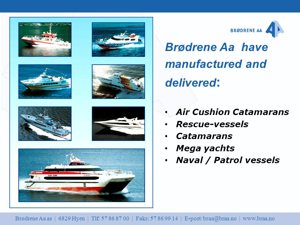 Brødrene Aa as | 6829 Hyen | Tlf: 57 86 87 00 | Faks: 57 86 99 14 | E-post: braa@braa.no | www.braa.no Air Cushion Catamarans Rescue-vessels Catamarans Mega yachts Naval / Patrol vessels Brødrene Aa have manufactured and delivered :