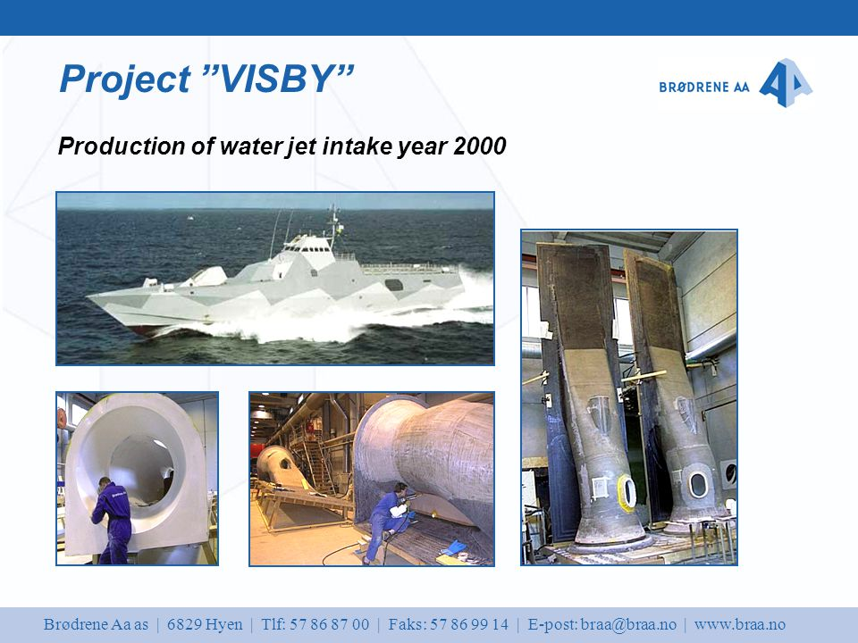 Brødrene Aa as | 6829 Hyen | Tlf: 57 86 87 00 | Faks: 57 86 99 14 | E-post: braa@braa.no | www.braa.no Project VISBY Production of water jet intake year 2000