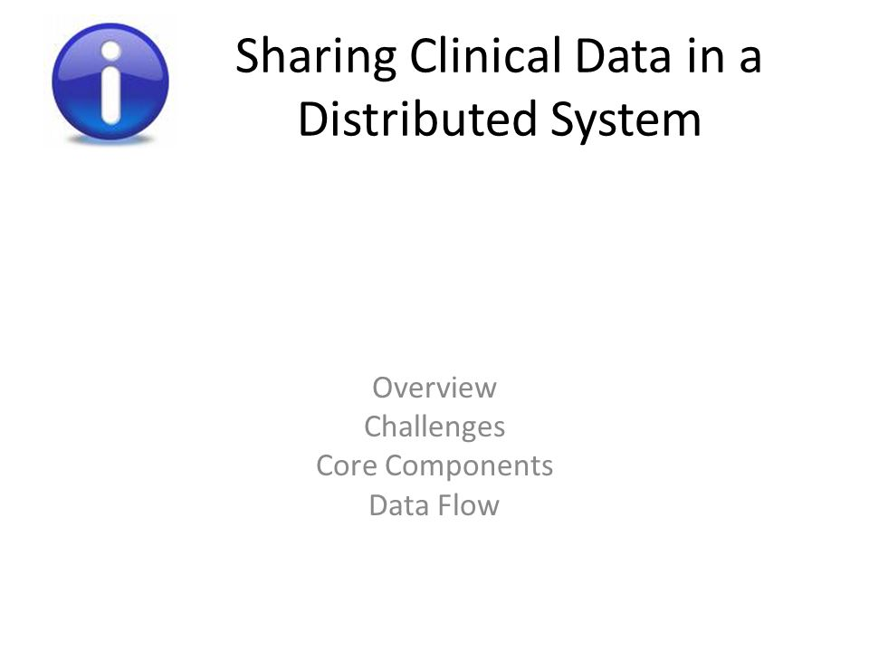 Sharing Clinical Data in a Distributed System Overview Challenges Core Components Data Flow