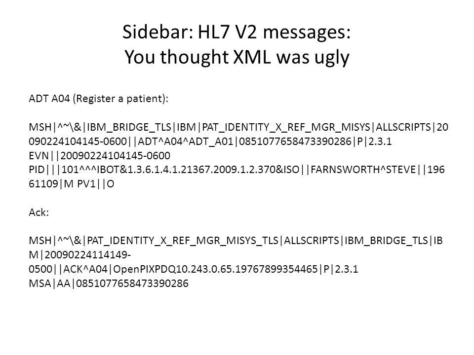 Sidebar: HL7 V2 messages: You thought XML was ugly ADT A04 (Register a patient): MSH|^~\&|IBM_BRIDGE_TLS|IBM|PAT_IDENTITY_X_REF_MGR_MISYS|ALLSCRIPTS|2