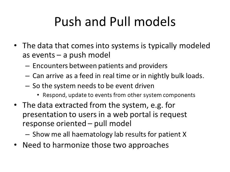 Push and Pull models The data that comes into systems is typically modeled as events – a push model – Encounters between patients and providers – Can