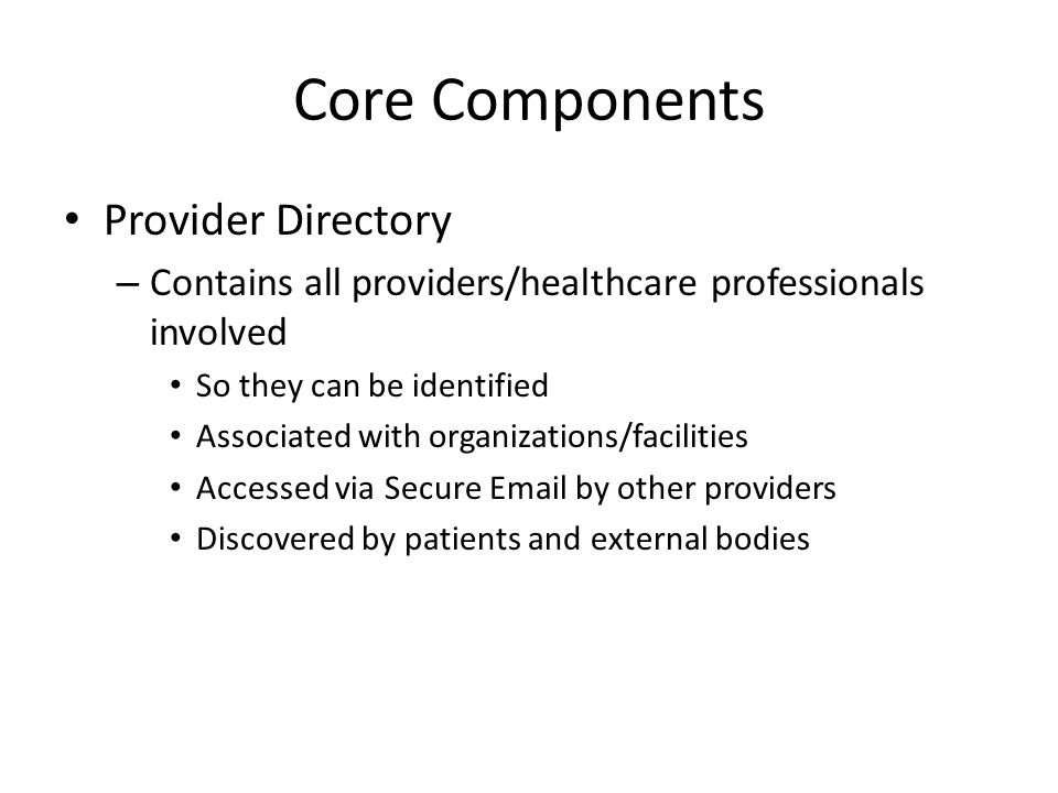 Core Components Provider Directory – Contains all providers/healthcare professionals involved So they can be identified Associated with organizations/