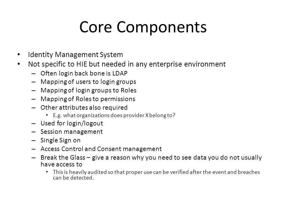 Core Components Identity Management System Not specific to HIE but needed in any enterprise environment – Often login back bone is LDAP – Mapping of u