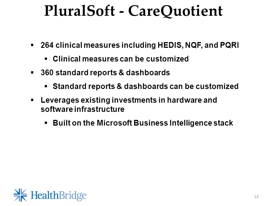 14 PluralSoft - CareQuotient  264 clinical measures including HEDIS, NQF, and PQRI  Clinical measures can be customized  360 standard reports & dashboards  Standard reports & dashboards can be customized  Leverages existing investments in hardware and software infrastructure  Built on the Microsoft Business Intelligence stack