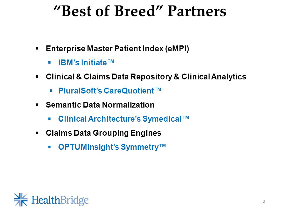 Best of Breed Partners 2  Enterprise Master Patient Index (eMPI)  IBM's Initiate™  Clinical & Claims Data Repository & Clinical Analytics  PluralSoft's CareQuotient™  Semantic Data Normalization  Clinical Architecture's Symedical™  Claims Data Grouping Engines  OPTUMInsight's Symmetry™