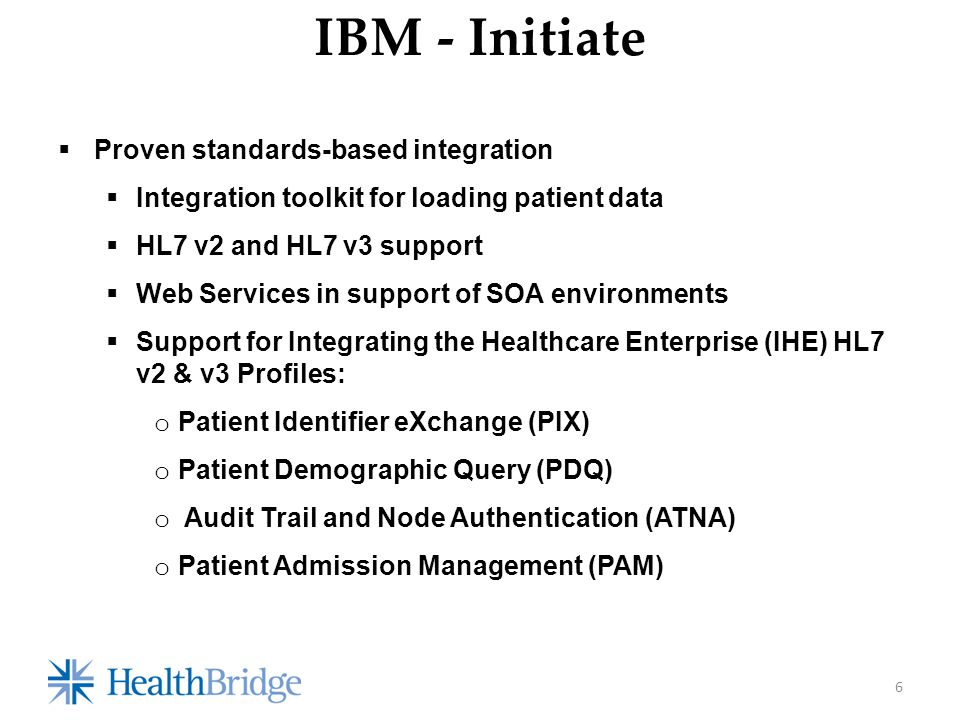  Proven standards-based integration  Integration toolkit for loading patient data  HL7 v2 and HL7 v3 support  Web Services in support of SOA environments  Support for Integrating the Healthcare Enterprise (IHE) HL7 v2 & v3 Profiles: o Patient Identifier eXchange (PIX) o Patient Demographic Query (PDQ) o Audit Trail and Node Authentication (ATNA) o Patient Admission Management (PAM) 6 IBM - Initiate