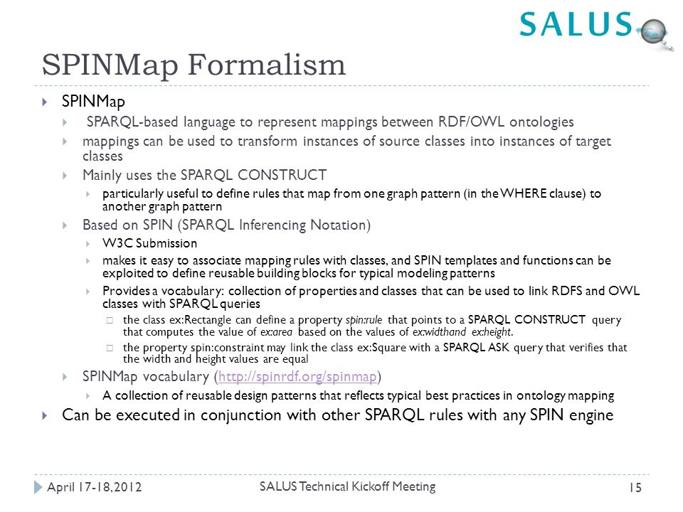 SPINMap Formalism April 17-18, 2012 SALUS Technical Kickoff Meeting 15  SPINMap  SPARQL-based language to represent mappings between RDF/OWL ontologies  mappings can be used to transform instances of source classes into instances of target classes  Mainly uses the SPARQL CONSTRUCT  particularly useful to define rules that map from one graph pattern (in the WHERE clause) to another graph pattern  Based on SPIN (SPARQL Inferencing Notation)  W3C Submission  makes it easy to associate mapping rules with classes, and SPIN templates and functions can be exploited to define reusable building blocks for typical modeling patterns  Provides a vocabulary: collection of properties and classes that can be used to link RDFS and OWL classes with SPARQL queries  the class ex:Rectangle can define a property spin:rule that points to a SPARQL CONSTRUCT query that computes the value of ex:area based on the values of ex:widthand ex:height.