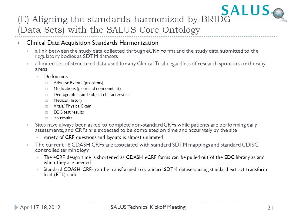 (E) Aligning the standards harmonized by BRIDG (Data Sets) with the SALUS Core Ontology  Clinical Data Acquisition Standards Harmonization  a link between the study data collected through eCRF Forms and the study data submitted to the regulatory bodies as SDTM datasets  a limited set of structured data used for any Clinical Trial, regardless of research sponsors or therapy areas  16 domains  Adverse Events (problems)  Medications (prior and concomitant)  Demographics and subject characteristics  Medical History  Vitals/ Physical Exam  ECG test results  Lab results  Sites have always been asked to complete non-standard CRFs while patients are performing daily assessments, and CRFs are expected to be completed on time and accurately by the site  variety of CRF questions and layouts is almost unlimited  The current 16 CDASH CRFs are associated with standard SDTM mappings and standard CDISC controlled terminology  The eCRF design time is shortened as CDASH eCRF forms can be pulled out of the EDC library as and when they are needed  Standard CDASH CRFs can be transformed to standard SDTM datasets using standard extract transform load (ETL) code April 17-18, 2012 SALUS Technical Kickoff Meeting 21