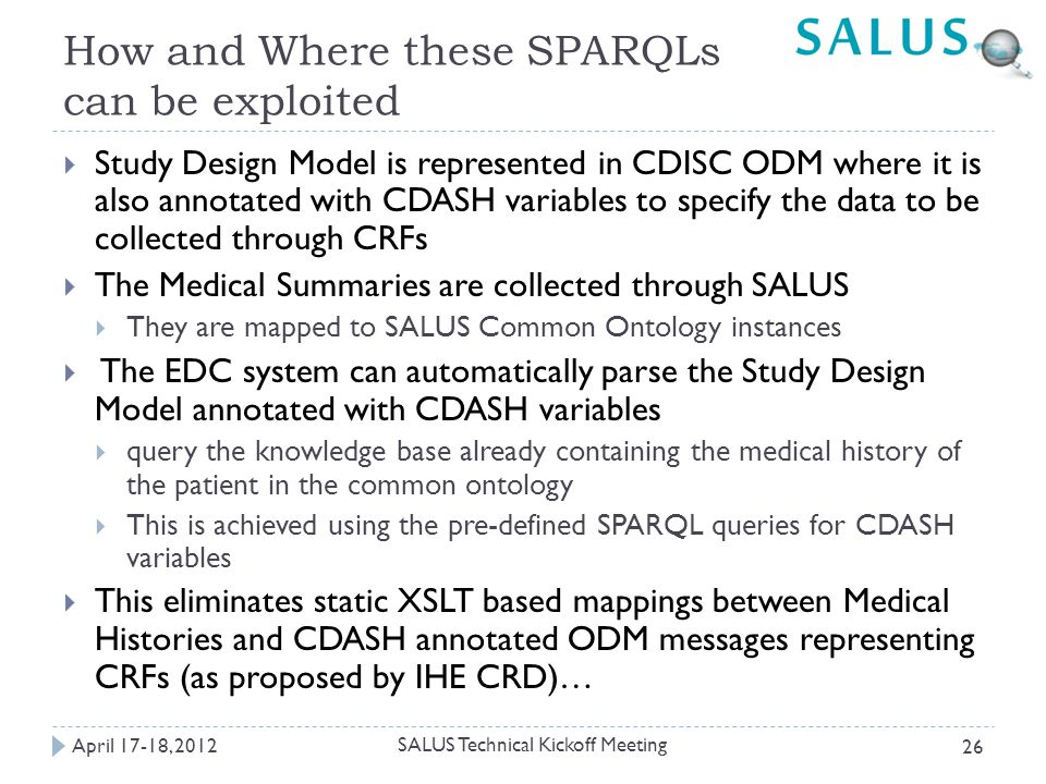 How and Where these SPARQLs can be exploited April 17-18, 2012 SALUS Technical Kickoff Meeting 26  Study Design Model is represented in CDISC ODM where it is also annotated with CDASH variables to specify the data to be collected through CRFs  The Medical Summaries are collected through SALUS  They are mapped to SALUS Common Ontology instances  The EDC system can automatically parse the Study Design Model annotated with CDASH variables  query the knowledge base already containing the medical history of the patient in the common ontology  This is achieved using the pre-defined SPARQL queries for CDASH variables  This eliminates static XSLT based mappings between Medical Histories and CDASH annotated ODM messages representing CRFs (as proposed by IHE CRD)…