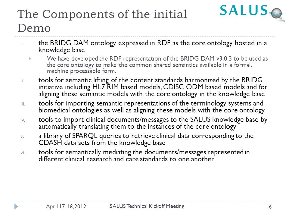 (D) Exploiting terminology systems within the SALUS Semantic Framework April 17-18, 2012 27  Imported the following terminology systems from BioPortal into the SALUS Knowledge Base  ICD-9: 21,669 terms  ICD-10: 12,318 terms  WHO-ART: 1,724 terms  MedDRA: 69,389 terms  National Drug File (NDFRT): 40,104 terms  SNOMEDCT Clinical findings (97,139 terms) + Pharmaceuticals / biologic products (17,100 terms)  RxNorm: 194,176 terms  Human Disease Ontology (DOID): 8,574 terms  It has references to other Ontologies such as ICD and SNOMED CT through DbXref property to indicate equivalances  Those are processed to create additional Mapping Definitions  And, 133,825 unique code mappings  Not very straight forward  Usually it is not possible to download the full ontology through a singe Rest Service due to timeouts  The class names in an ontology are collected  These classes are retrieved from Bioportal seperately (100 class each time)  Then these subontologies are merged  Some of the Class UIDs were incorrect (for ICD), they are corrected manually SALUS Technical Kickoff Meeting