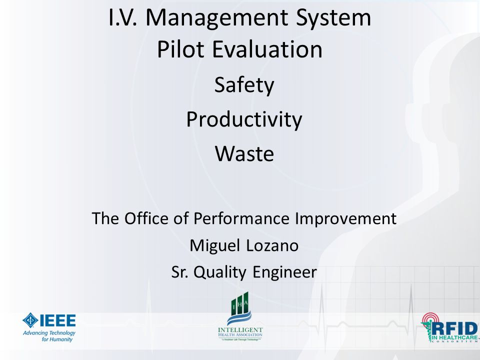 I.V. Management System Pilot Evaluation Safety Productivity Waste The Office of Performance Improvement Miguel Lozano Sr. Quality Engineer